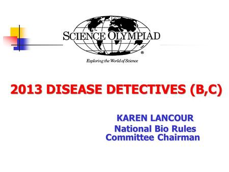 2013 DISEASE DETECTIVES (B,C) 2013 DISEASE DETECTIVES (B,C) KAREN LANCOUR National Bio Rules Committee Chairman.
