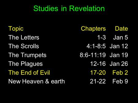 Studies in Revelation TopicChaptersDate The Letters1-3Jan 5 The Scrolls 4:1-8:5 Jan 12 The Trumpets 8:6-11:19 Jan 19 The Plagues 12-16 Jan 26 The End of.