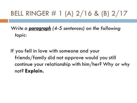 BELL RINGER # 1 (A) 2/16 & (B) 2/17 Write a paragraph (4-5 sentences) on the following topic: If you fell in love with someone and your friends/family.
