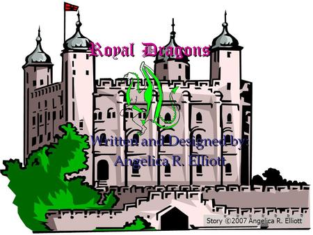 Royal Dragons Royal Dragons Written and Designed by: Angelica R. Elliott Written and Designed by: Angelica R. Elliott Story ©2007 Angelica R. Elliott.