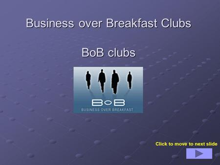 Business over Breakfast Clubs BoB clubs Click to move to next slide.