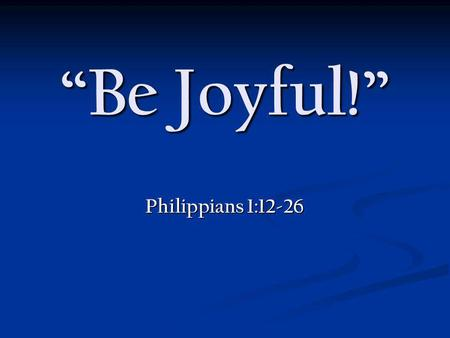 Be Joyful! Philippians 1:12-26. VICTOR FRANKL Everything can be taken from men but one thing: the last of human freedoms - the ability to choose one's.