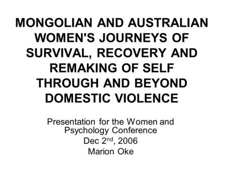 MONGOLIAN AND AUSTRALIAN WOMEN'S JOURNEYS OF SURVIVAL, RECOVERY AND REMAKING OF SELF THROUGH AND BEYOND DOMESTIC VIOLENCE Presentation for the Women and.