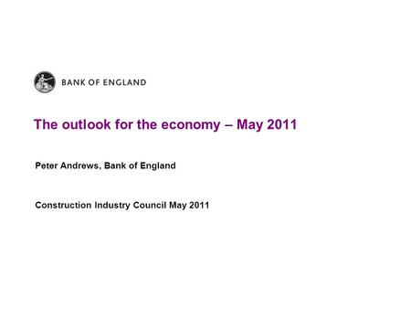 The outlook for the economy – May 2011 Peter Andrews, Bank of England Construction Industry Council May 2011.