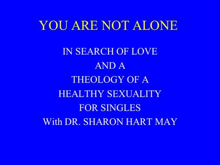 YOU ARE NOT ALONE IN SEARCH OF LOVE AND A THEOLOGY OF A HEALTHY SEXUALITY FOR SINGLES With DR. SHARON HART MAY.