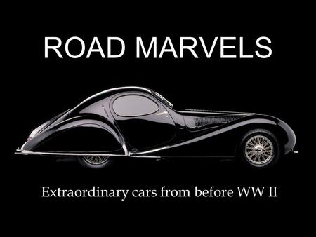ROAD MARVELS Extraordinary cars from before WW II.