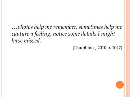 …photos help me remember, sometimes help me capture a feeling, notice some details I might have missed. (Dauphinee, 2010 p. 1047) 1.