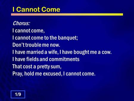 I Cannot Come Chorus: I cannot come, I cannot come to the banquet; Dont trouble me now. I have married a wife, I have bought me a cow. I have fields and.