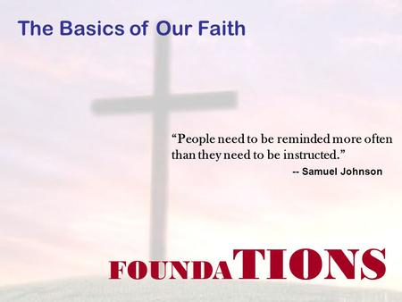 FOUNDA TIONS The Basics of Our Faith People need to be reminded more often than they need to be instructed. -- Samuel Johnson.