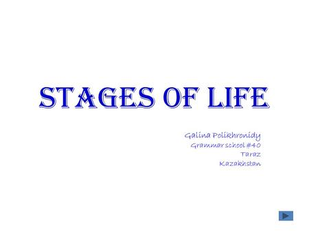 Stages of life Galina Polikhronidy Grammar school #40 Taraz Kazakhstan.