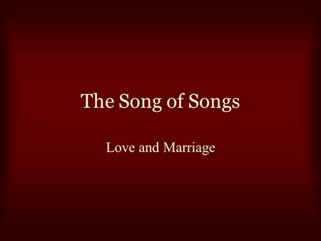 The Song of Songs Love and Marriage. The Song of Songs What God has joined together… Genesis 2:18-23 Matthew 5:31-32 Matthew 19:3-9 1 Corinthians 7:10-11,