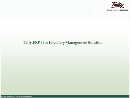 © Tally Solutions Pvt. Ltd. All Rights Reserved Tally.ERP 9 for Jewellery Management Solution.