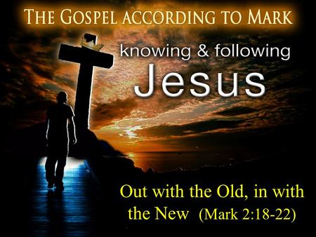 Out with the Old, in with the New (Mark 2:18-22)