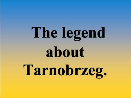 The legend The legendaboutTarnobrzeg.. The emblem of Tarnobrzeg The flag of Tarnobrzeg.