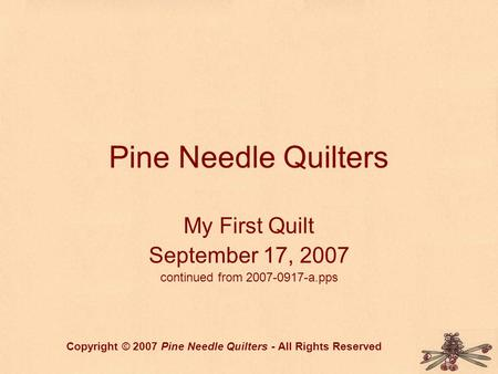 Pine Needle Quilters My First Quilt September 17, 2007 continued from 2007-0917-a.pps Copyright © 2007 Pine Needle Quilters - All Rights Reserved.
