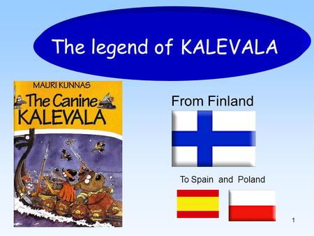 1 The legend of KALEVALA From Finland To Spain and Poland.