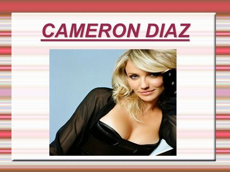 CAMERON DIAZ. 1.Biography Cameron Michelle Diaz (born August 30, 1972) is an American actress and former model. She became famous during the 1990s with.