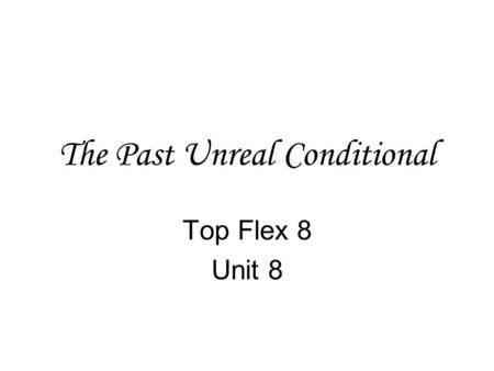 The Past Unreal Conditional Top Flex 8 Unit 8. Last Saturday, Lucy and Tony had a few misfortunes.They got lost on their way to a wedding. Lucy forgot.