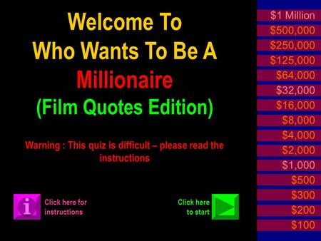 Welcome To Who Wants To Be A Millionaire (Film Quotes Edition) Warning : This quiz is difficult – please read the instructions $1 Million $500,000 $250,000.