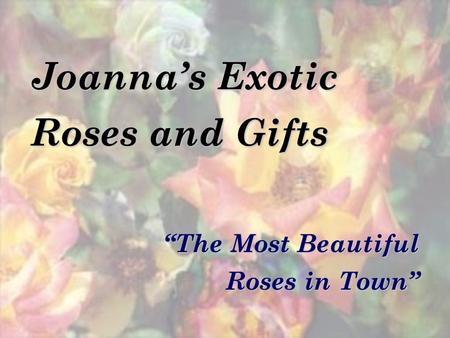 Joannas Exotic Roses and Gifts The Most Beautiful Roses in Town.