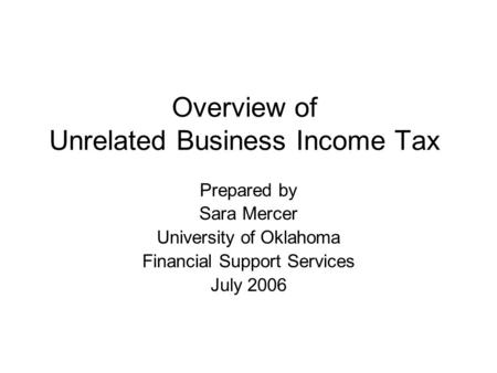 Overview of Unrelated Business Income Tax Prepared by Sara Mercer University of Oklahoma Financial Support Services July 2006.