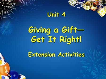 Unit 4 Giving a Gift Get It Right! Extension Activities.