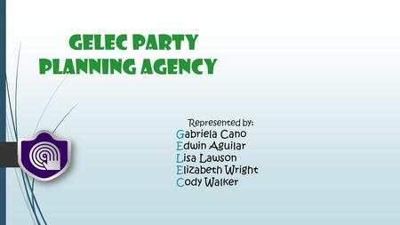 GELEC Party Planning Agency Represented by: Gabriela Cano Edwin Aguilar Lisa Lawson Elizabeth Wright Cody Walker.