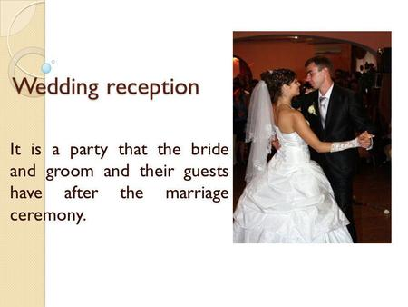 Wedding reception It is a party that the bride and groom and their guests have after the marriage ceremony.