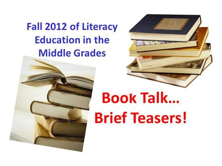 Book Talk… Brief Teasers! Fall 2012 of Literacy Education in the Middle Grades.
