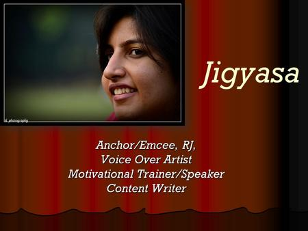 Jigyasa Anchor/Emcee, RJ, Voice Over Artist Motivational Trainer/Speaker Content Writer.