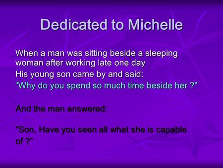 Dedicated to Michelle When a man was sitting beside a sleeping woman after working late one day His young son came by and said: Why do you spend so much.
