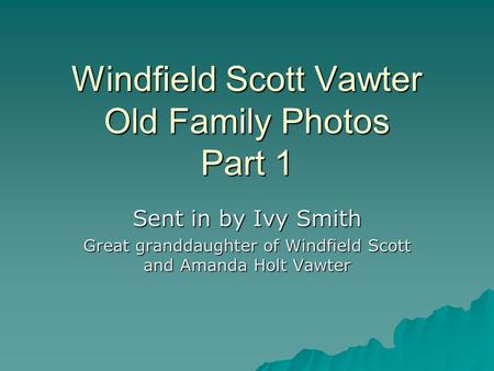 Windfield Scott Vawter Old Family Photos Part 1 Sent in by Ivy Smith Great granddaughter of Windfield Scott and Amanda Holt Vawter.
