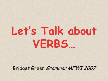 Lets Talk about VERBS… Bridget Green Grammar MFWI 2007.