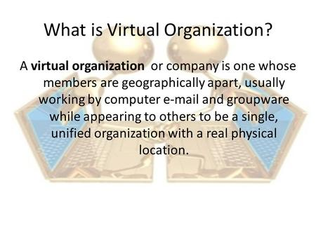 What is Virtual Organization? A virtual organization or company is one whose members are geographically apart, usually working by computer e-mail and groupware.