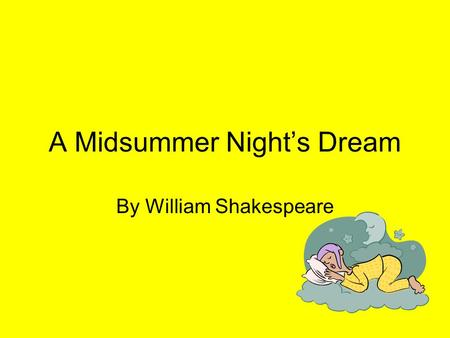 A Midsummer Nights Dream By William Shakespeare. Who is Shakespeare? Hes a guy who lived a long time ago… Like way back in the late 1500s and 1600s.