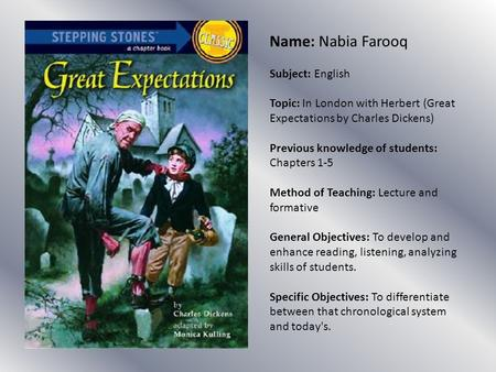 Name: Nabia Farooq Subject: English Topic: In London with Herbert (Great Expectations by Charles Dickens) Previous knowledge of students: Chapters 1-5.