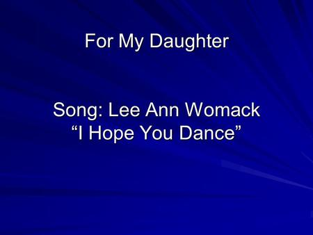For My Daughter Song: Lee Ann Womack I Hope You Dance.