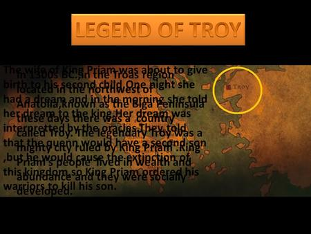 In 1300s BC.,in the Troas region located in the northwest of Anatolia,known as the Biga Peninsula these days there was a country called Troy. The legendary.