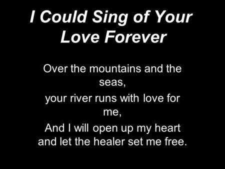 I Could Sing of Your Love Forever Over the mountains and the seas, your river runs with love for me, And I will open up my heart and let the healer set.