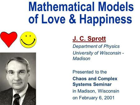 Mathematical Models of Love & Happiness J. C. Sprott Department of Physics University of Wisconsin - Madison Presented to the Chaos and Complex Systems.