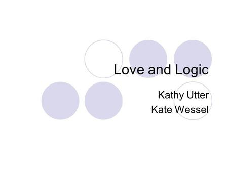 Love and Logic Kathy Utter Kate Wessel Introduction Love and Logic A strategy used to reduce the reactivity of adults to students by setting firm limits.