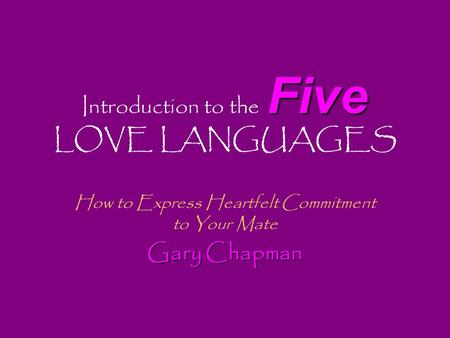 Five Introduction to the Five LOVE LANGUAGES How to Express Heartfelt Commitment to Your Mate Gary Chapman.