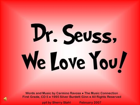 Dr. Seuss, We Love You! Words and Music by Carmino Ravosa The Music Connection First Grade, CD 5 1995 Silver Burdett Ginn All Rights Reserved ppt by Sherry.