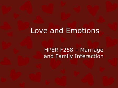 Love and Emotions HPER F258 – Marriage and Family Interaction.