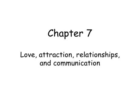 Chapter 7 Love, attraction, relationships, and communication.
