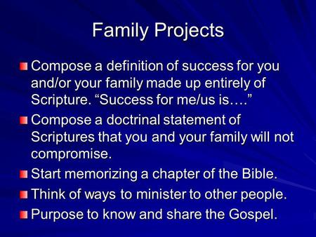 Family Projects Compose a definition of success for you and/or your family made up entirely of Scripture. Success for me/us is…. Compose a doctrinal statement.