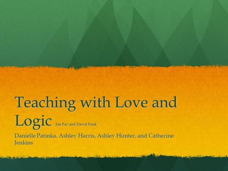 Teaching with Love and Logic Jim Fay and David Funk Danielle Patinka, Ashley Harris, Ashley Hunter, and Catherine Jenkins.