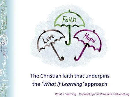 The Christian faith that underpins the What if Learning approach What if Learning…Connecting Christian faith and teaching.