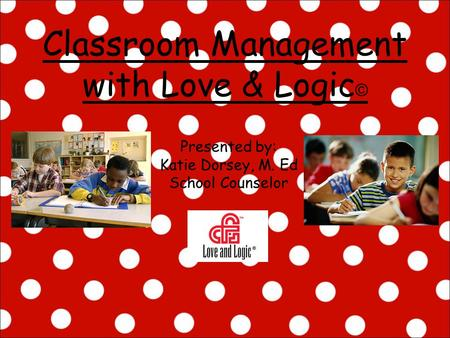 Classroom Management with Love & Logic © Presented by: Katie Dorsey, M. Ed School Counselor.