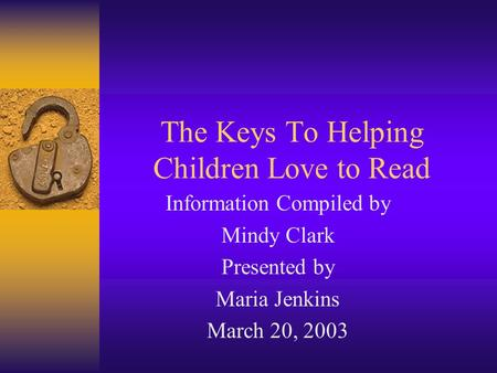 The Keys To Helping Children Love to Read Information Compiled by Mindy Clark Presented by Maria Jenkins March 20, 2003.